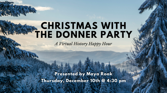 A wintry scene advertising Christmas with the Donner Party, a virtual Happy Hour presented by Maya Rook, held on Thursday, December 10, 2020 at 4:30 pm.