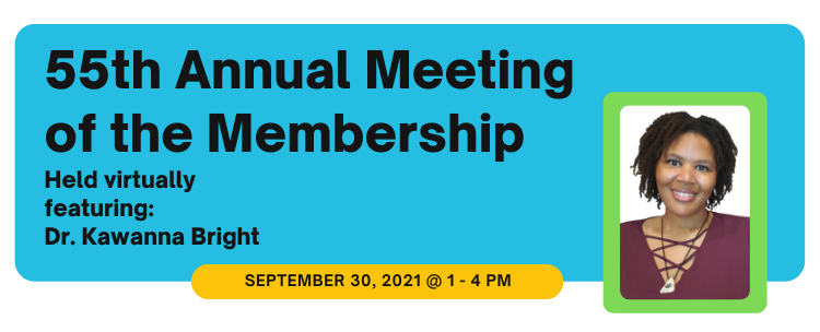Register for our 55th Annual Meeting of the Membership with special guest Dr. Kawanna Bright. Meeting will be held virtually on Thursday, September 30, 2021.