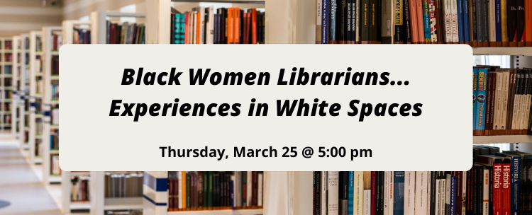 Join us to hear Black Women Librarians... Experiences in White Spaces, a panel held on Thursday, March 25 at 5 pm.
