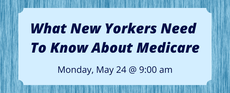 Join us for our webinar on what New Yorkers Need to Know About Medicare, held Monday May 24th at 9 am.