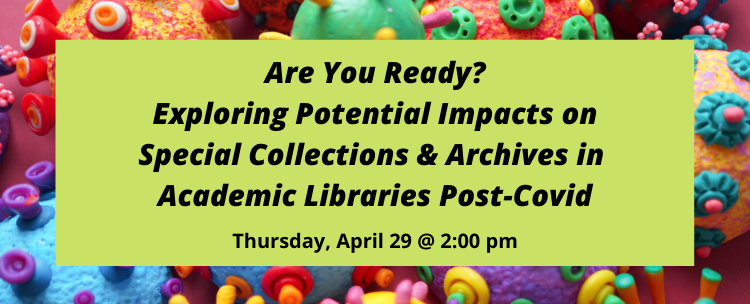 Register for our upcoming workshop exploring potential impacts on special collections and archives in a post-covid world. Thursday, April 29 at 2 pm.
