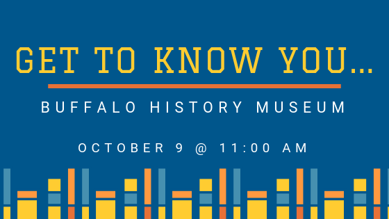 Getting to know you at the Buffalo History Museum on October 9th!