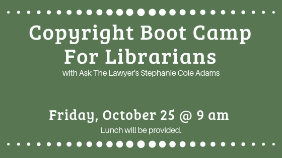 Copyright Boot Camp for Librarians with Ask The Lawyer's Stephanie Cole Adams on Friday, October 25 at 9 am.